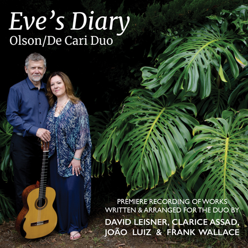 EVE's DIARY - New studio recording featuring new works written or arranged for the Olson/De Cari Duo:Eve's Diary by David Leisner, on texts by Mark TwainMen, Women and Molecules by Frank Wallace, on poems of Roald HoffmannFour Jobim Songs, arranged by João LuizFive Intimate Theatre Songs, arranged by Clarice AssadPurchase at olsondecariduo.com   CD BabyDownload at CD Baby   Amazon   iTunes