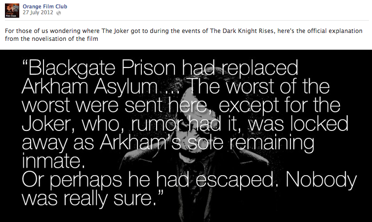 I found this explanation of The Joker not appearing in The Dark Knight Rises in a fan forum, and created thisimage myself to make it social media-friendly, as I thought it would stimulate discussion and reaction among the community. It did.