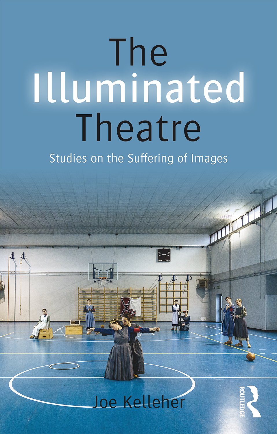 Joe Kelleher  The Illuminated Theatre.Studies on the Suffering of Images    Book Cover   Routledge, 2015