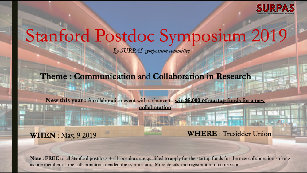 Save the date!    What : SURPAS Postdoc Symposium 2019   When : May 9, 2019   Where : Tresidder Union  Please join the Stanford University Postdoctoral Association for our annual  Postdoc Symposium on May 9th, 2019 . We will be highlighting  communication  and  collaboration  in research with several workshops and lightning talks from postdoc throughout the day. Also featuring a new collaboration event with a chance to  win $5,000 of startup funds   for a new collaboration .  FREE  to all Stanford postdocs. More details and registration to come soon!  We look forward to seeing you there,  SURPAS Symposium Committee.
