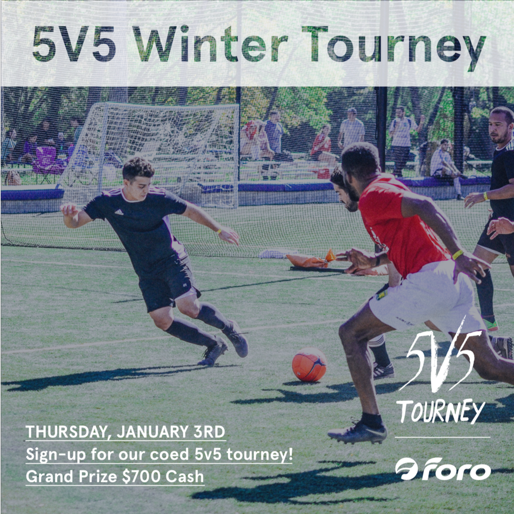 FSC Post Holidays 2019 Tourney - What:5v5 Coed Soccer TourneyJanuary 3Cost:Team Fee: $350Prize:1st Place: $700Format:3 Game Guarantee, Semis + FinalsTwo 25 minute halves with a 5 minute break. 1 ref group play, 2 refs playoffsMax of 15 players per teamContact: info@forosportsclub.comRegister: Team Managers, click link below to create account and then 'create team' and then send invites via email to your players.For more detailed instructions on how to register please click here.