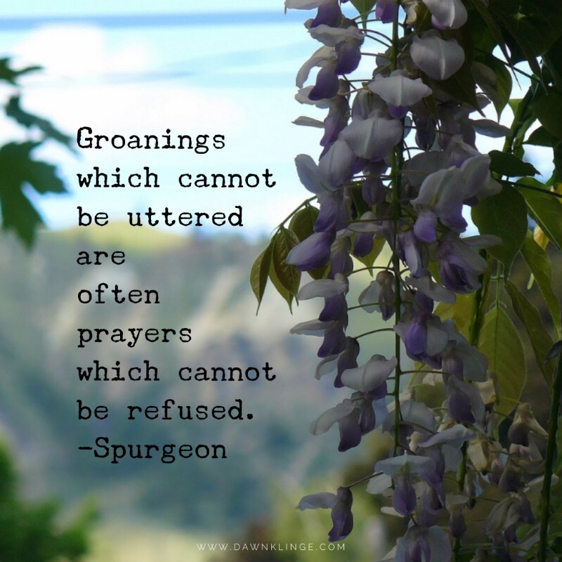 Groanings which cannot be uttered are often prayers which cannot be refused. ~ Spurgeon