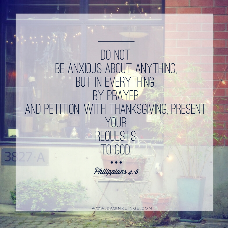 Do not be anxious about anything, but in everything, by prayer and petition, with thanksgiving, present your requests to God.  Philippians 4:6