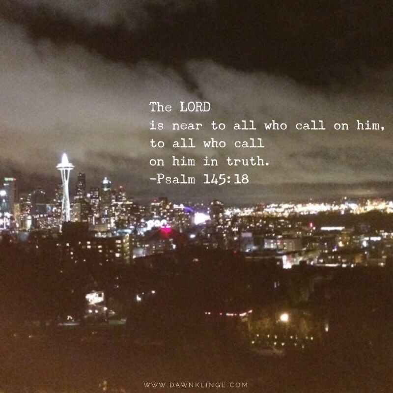 The LORD is near to all who call on him, to all who call on him in truth. Psalm 145:18