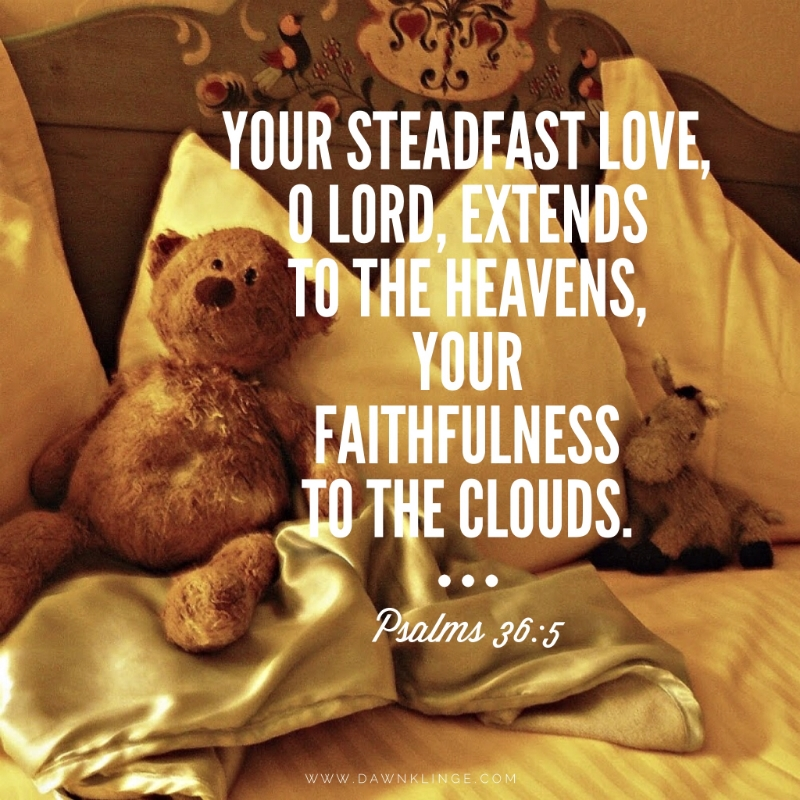 Your steadfast love, O LORD, extends to the heavens, your faithfulness to the clouds.  Psalms 36:5