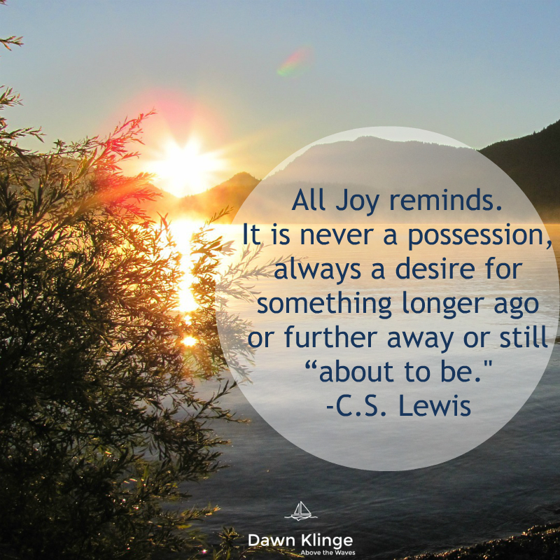 All joy reminds.  C.S. Lewis