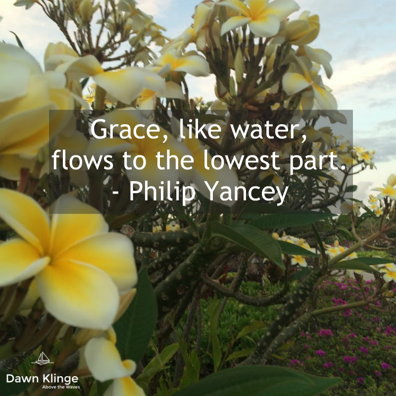 """Grace, like water, flows to the lowest part.""  - Philip Yancey"
