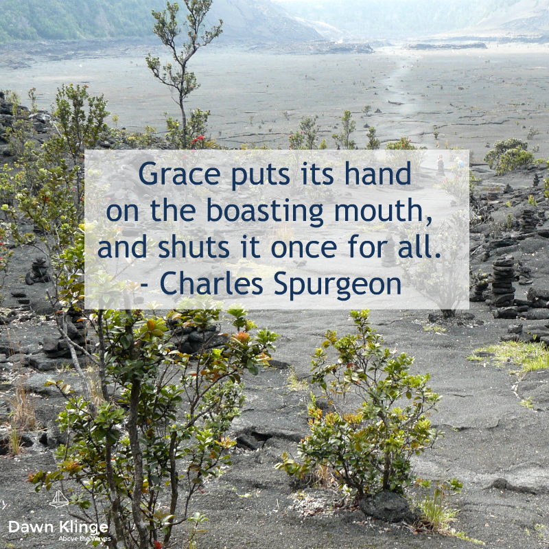 """Grace puts its hand on the boasting mouth, and shuts it once for all.""  - Charles Spurgeon"