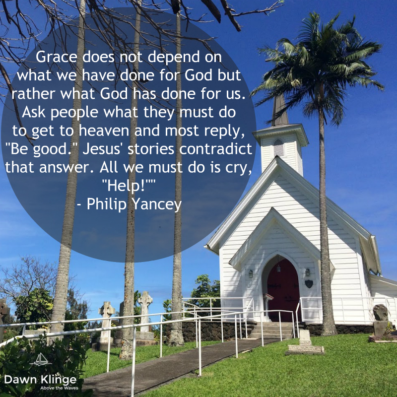 """Grace does not depend on what we have done for God but rather what God has done for us. Ask people what they must do to get to heaven and most reply, ""Be good."" Jesus' stories contradict that answer. All we must do is cry, ""Help!""""  - Philip Yancey"