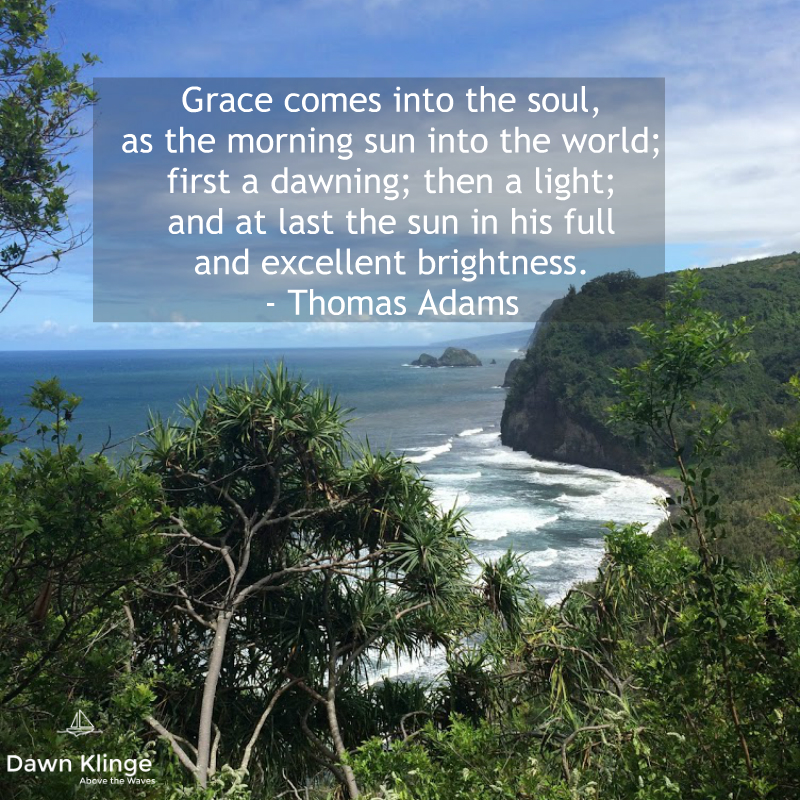 """Grace comes into the soul, as the morning sun into the world; first a dawning; then a light; and at last the sun in his full and excellent brightness.""  - Thomas Adams"