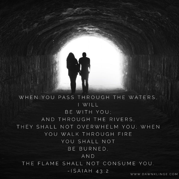 """When you pass through the waters, I will be with you; and through the rivers, they shall not overwhelm you; when you walk through fire you shall not be burned, and the flame shall not consume you.""  Isaiah 43:2"
