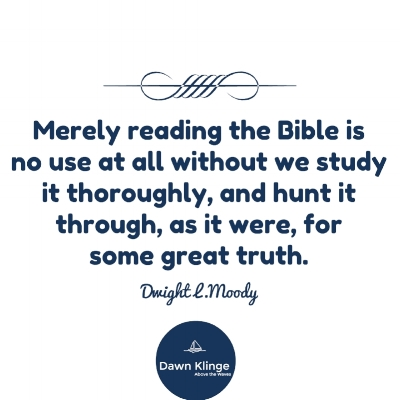 """Merely reading the Bible is no use at all without we study it thoroughly, and hunt it through, as it were, for some great truth.""  Dwight L. Moody"