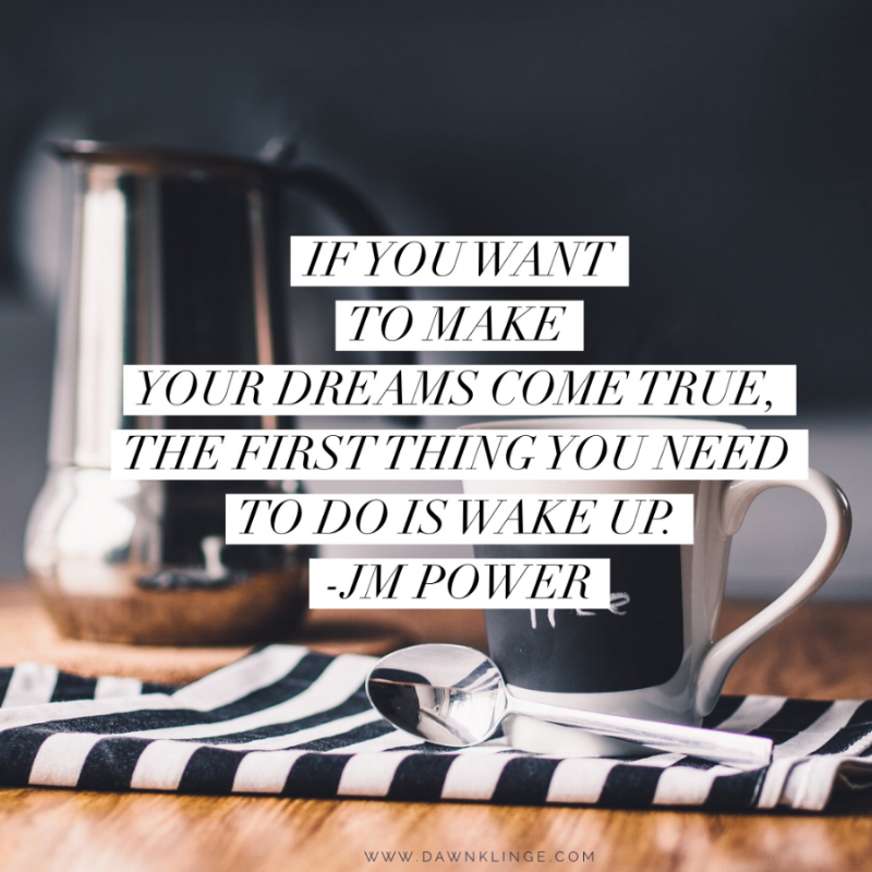 If you want to make your dreams come true, the first thing you need to do is wake up. - JM Power