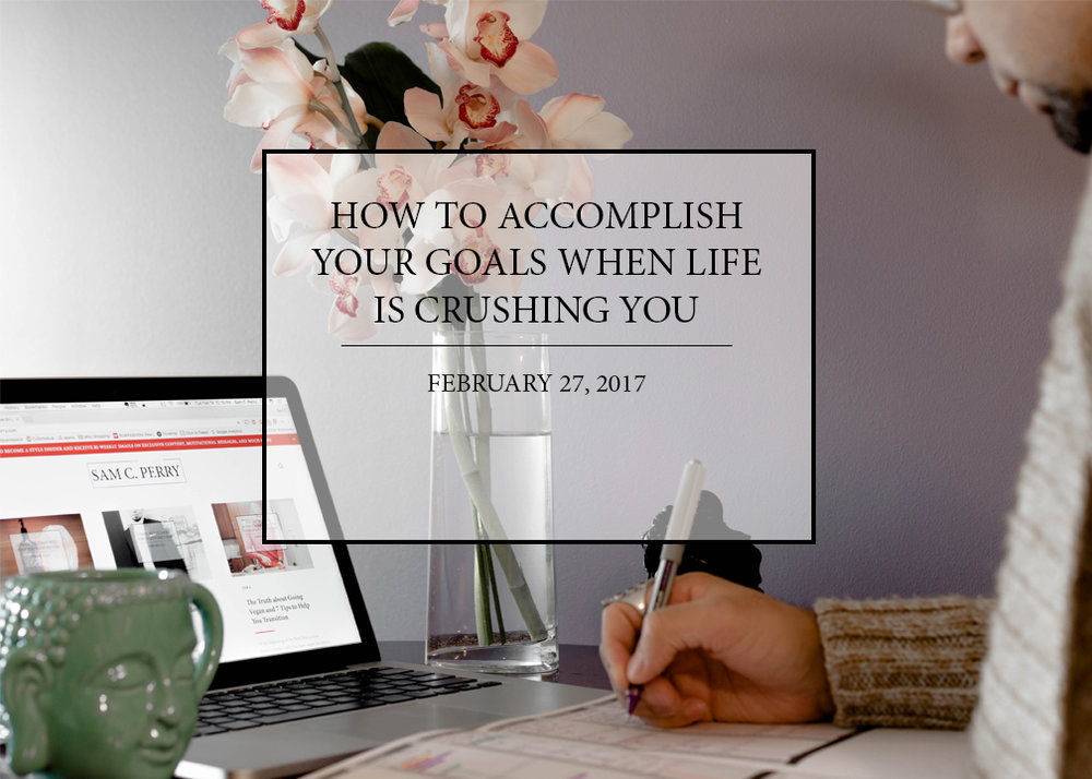 sam-c-perry-how-to-accomplish-your-goals-when-life-is-crushing-you.jpg