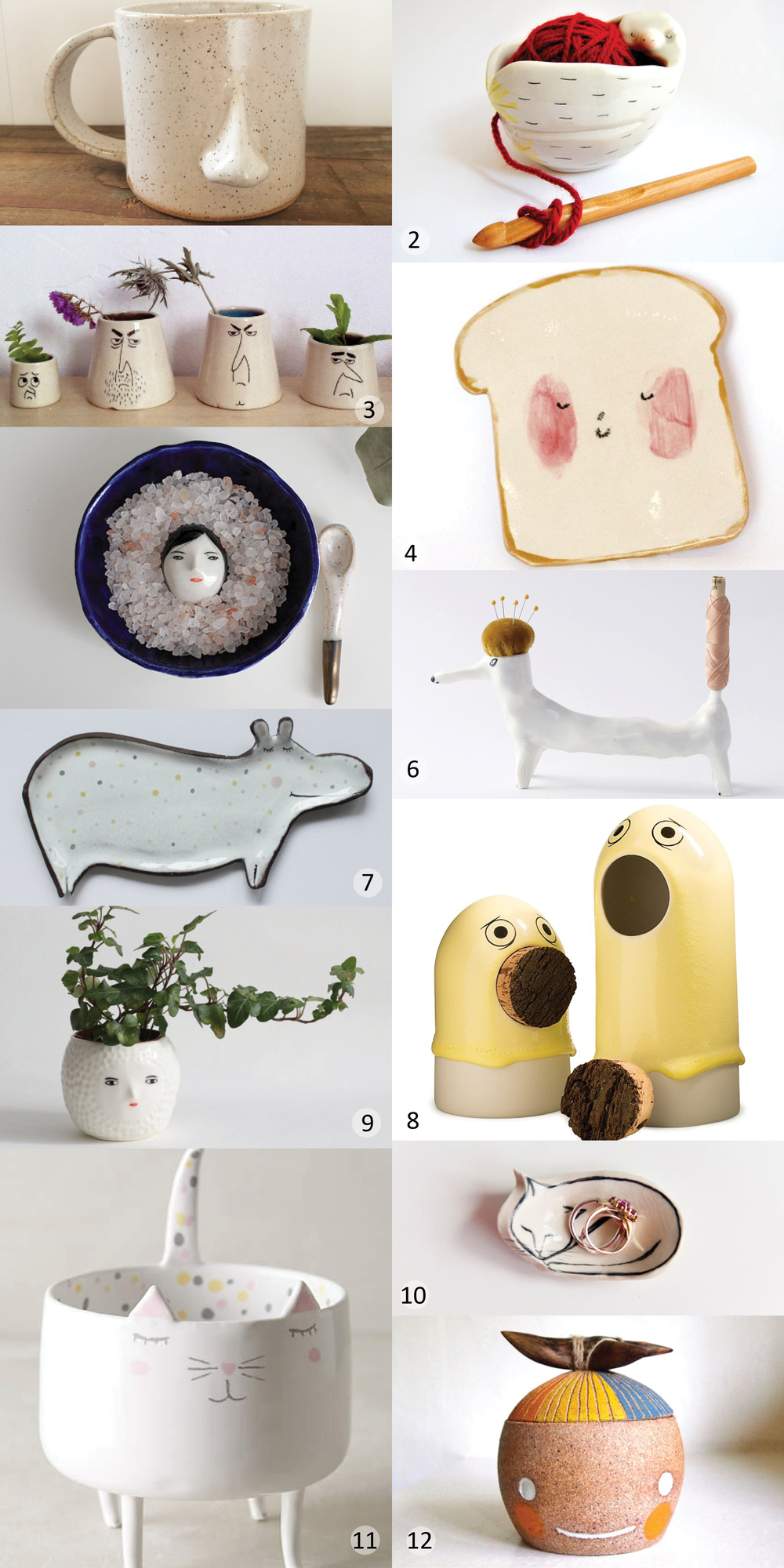 1. Nose mug | 2. Baby sloth yarn bowl | 3. Face vases | 4. Toast plate | 5. Buried Under the Snow salt dish set | 6. Sewing dog | 7. Hippo spoon rest | 8. Sing porcelain container | 9. 3D face pot | 10. Mini cat ring dish | 11. Domesticated trinket dish | 12. Beastie lidded container with wood handle