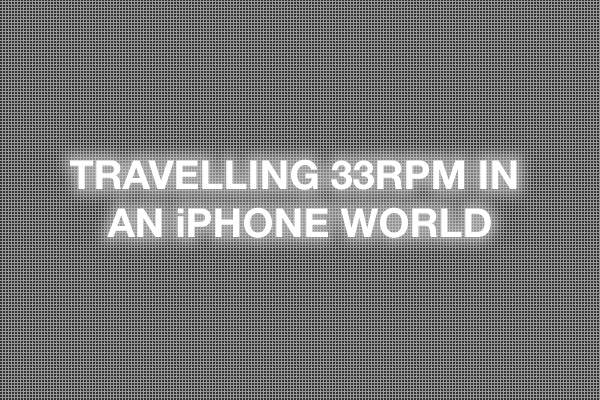 Travelling 33rpm in an iPhone world