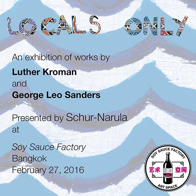 "Join us this Saturday at 7pm at Soy Sauce Factory, Bangkok for the opening of ""Locals Only,"" an exhibition with works by Luther Kroman and George Leo Sanders"