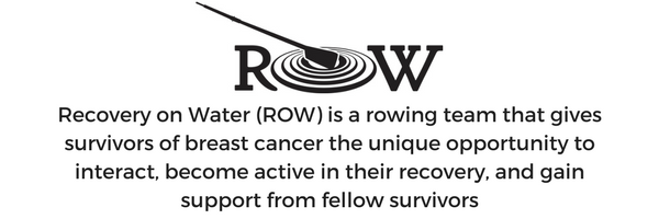 ROW is a rowing team that gives survivors of breast cancer the unique opportunity to interact, become active in their recovery, and gain support from fellow survivors. (1).png