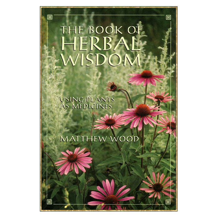 The Book of Herbal Wisdom: Using Plants as Medicines — Garden of ...