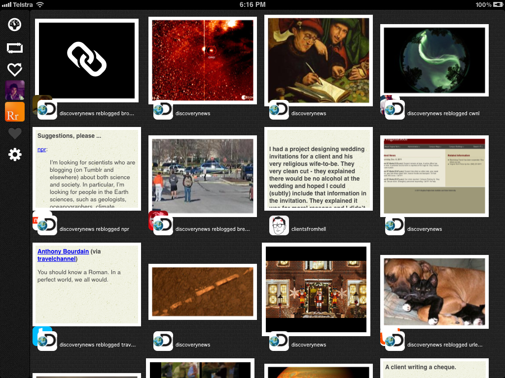 ripplr :     Ripplr - Reblog faster than before.   Ripplr is a Tumblr client built for the iPad, it allows you to reblog and like posts like no other Tumblr client. Flick through your blog and dashboard in full screen to view photos, text and more. Post your photos or just write up your thoughts and send them to your blog for the world to see.    Get it now from the appstore, its free!       If you love Ripplr give us a reblog!    New Features:    We've added one of our most requested features, posting! You can now post text, quotes, website links and photos using Ripplr. Video will be added at a later date as we're to figure out the best way to approach this.   You can now change the wallpaper to personalise Ripplr to your liking.   Hide the caption and toolbar in the full screen photo view by just tapping the image.