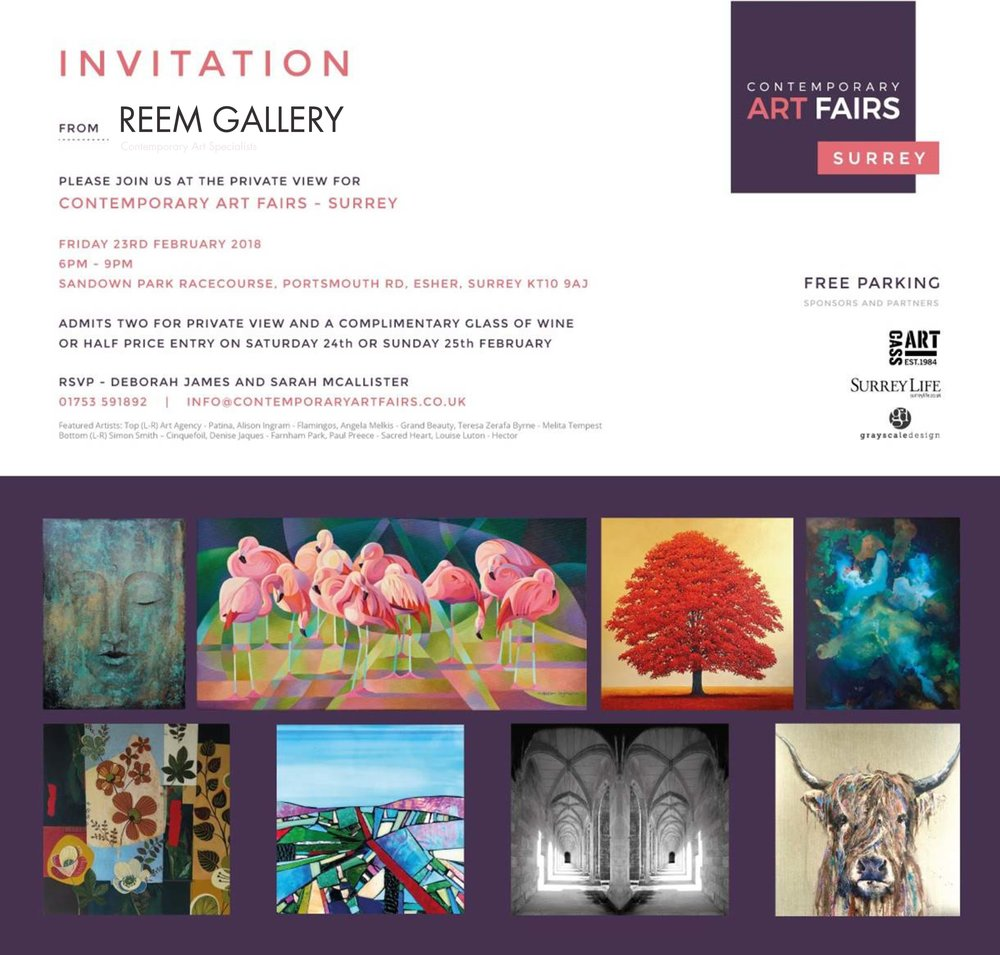 Your Personal Invitaion  Join us in February from Friday 23rd to Sunday 25th at Sandown Park Racecource for the first ever Contemporary Art Fair Surrey. Reem Gallery will have a eclectic collection of original artworks from our leading artists exhibited over 7m of the fair.  This invitation allows free private view access on Friday night for 2 people, with half price on ticket sales for Sat / Sun. See you there!