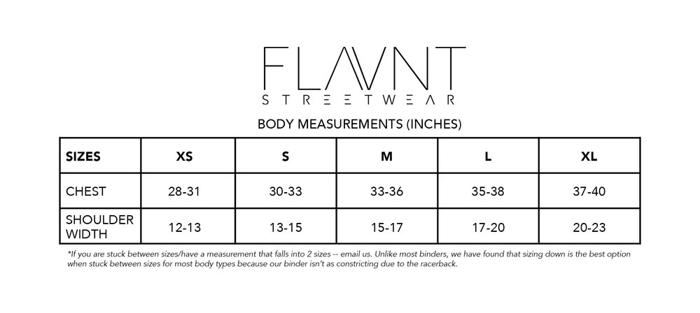 "Our size chart which currently goes from an XS-XL, we hope to expand to 2 more sizes within the next year.  *This size chart has been amended to reflect feedback from wearers who had to size down or felt that the binder was ""too loose"" in their usual binder size. If you are still unsure about sizing, don't hesitate to email us. Keep in mind, not everyone is going to fall perfectly into one size column. Your chest measurement is the most indicative measurement for sizing, shoulder width effects getting the binder on but varies a lot from person to person."