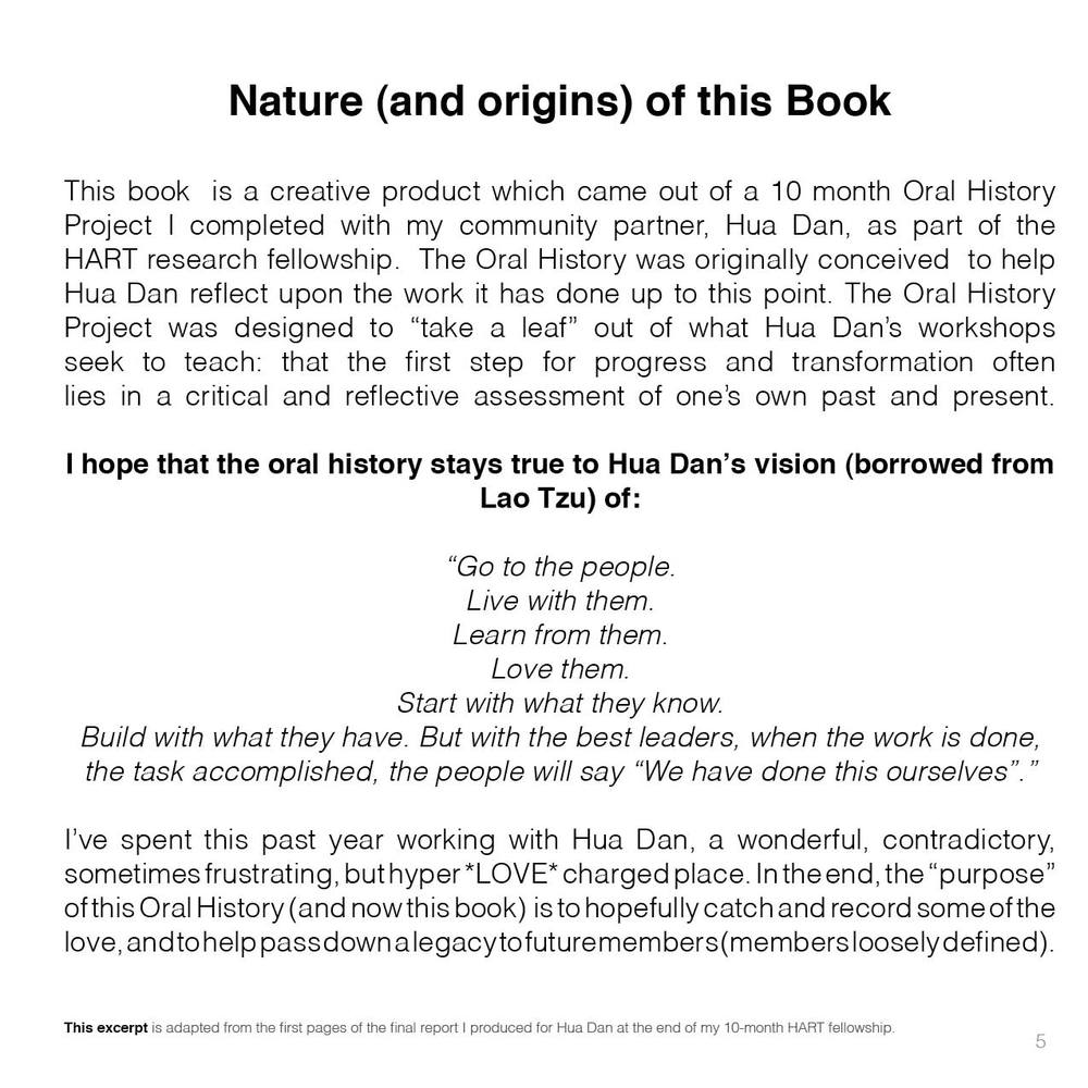 "Nature (and origins) of this Book    This book  is a creative product which came out of a 10 month Oral History Project I completed with my community partner, Hua Dan, as part of the HART research fellowship.  The Oral History was originally conceived  to help Hua Dan reflect upon the work it has done up to this point. The Oral History Project was designed to ""take a leaf"" out of what Hua Dan's workshops seek to teach: that the first step for progress and transformation often lies in a critical and reflective assessment of one's own past and present.  I hope that the oral history stays true to Hua Dan's vision (borrowed from Lao Tzu) of:  ""Go to the people. Live with them. Learn from them. Love them. Start with what they know. Build with what they have. But with the best leaders, when the work is done, the task accomplished, the people will say ""We have done this ourselves"".""  I've spent this past year working with Hua Dan, a wonderful, contradictory, sometimes frustrating, but hyper *LOVE* charged place. In the end, the ""purpose"" of this Oral History (and now this book)  is to hopefully catch and record some of the love, and to help pass down a legacy to future members (members loosely defined)."