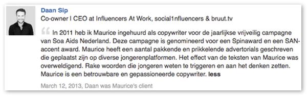 """Recommendation op Linkedin: """"Maurice heeft pakkende en prikkelende advertorials geschreven op diverse jongerenplatformen. Het effect van de teksten van Maurice was overweldigend."""" (Daan Sip, Red Chocolate)"""