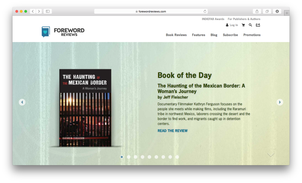 FOREWORD REVIEWS:  5 STARS The Haunting of the Mexican Border: A Woman's Journey Reviewed by Jeff Fleischer August 27, 2015 Since the early 1980s, documentary filmmaker Kathryn Ferguson has crossed the border between the United States and Mexico to tell stories, and she recounts those experiences in The Haunting of the Mexican Border. She writes about the logistics of making her films, from scouting locations to finding interview subjects. But the bulk of her book focuses on the people she meets while making those films, including the Raramuri tribe in northwest Mexico, laborers crossing the desert and the border to find work, and migrants caught up in detention centers. Ferguson shares her own experiences dealing with border security, and the book subtly shows the progression of how the border has become more militarized and more dangerous in the years since her first filming trips to the area. As a documentarian, Ferguson brings a journalistic approach to the material, providing context for the in-the-moment situations she describes, and the book itself provides useful context for the border as a whole.