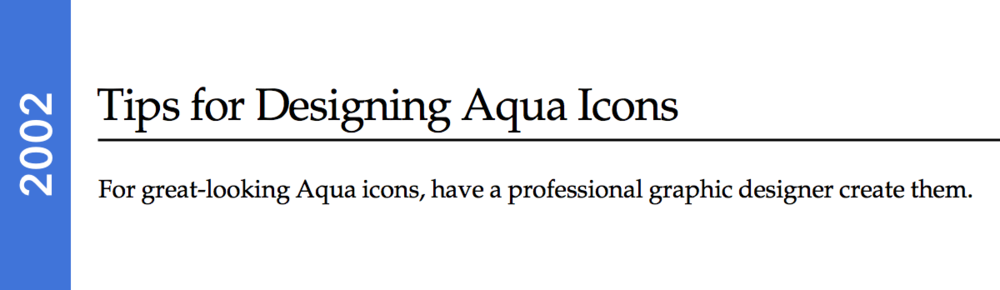 "According to Apple upon the release of Aqua, it was recommended that developers hire a ""professional graphic designer"" to create their application icon. There's great news for today's developers in 2015—that's no longer the case. (Apple Aqua Guidelines, 2002, 218.)"