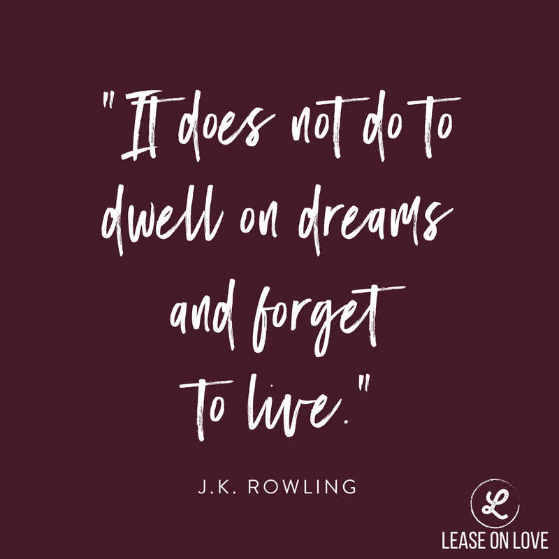 """It does not do to dwell on dreams and forget to live."" -JK Rowling.png"