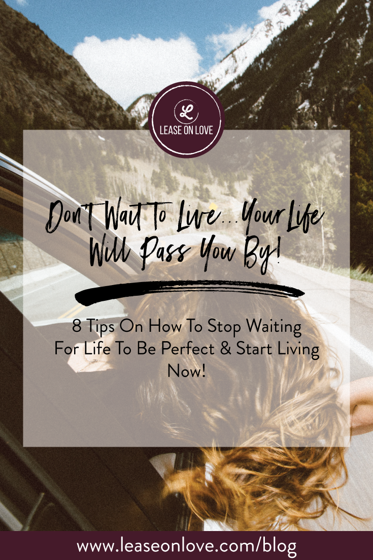 Don't Wait To Live...Your Life Will Pass You By!