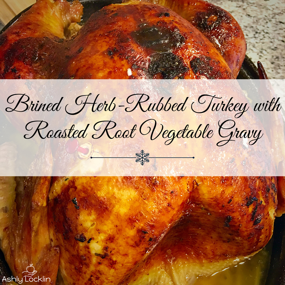 Brined Herb Rubbed Turkey with Roasted Root Vegetable Gravy.jpg