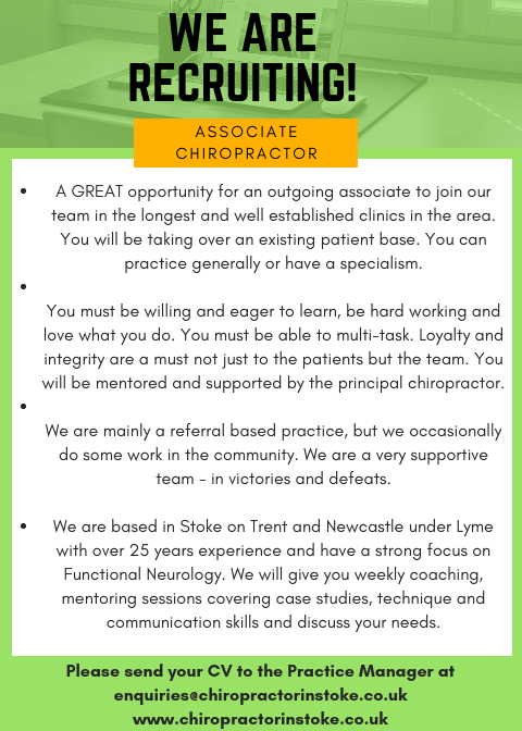 A GREAT opportunity for an outgoing associate to join our team in the longest and well established clinics in the area. You will be taking over an existing patient base and working full-time (4.5 days a week with a 2 hour lunch break). You can practice generally or have a specialism.   You must be willing and eager to learn, be hard working and love what you do. You must be able to multi-task. Loyalty and integrity are a must not just to the patients but the team. You will be mentored and supported by the principal chiropractor.   We are mainly a referral based practice, but we occasionally do some work in the community. We are a very supportive team - in victories and defeats.    We are based in Stoke on Trent and Newcastle under Lyme with over 25 years experience and have a strong focus on Functional Neurology. We will give you weekly coaching, mentoring sessions covering case studies, technique and communication skills and discuss your needs.     Please send your CV to the Practice Manager at    enquiries@chiropractorinstoke.co.uk       www.chiropractorinstoke.co.uk     ___________________________________________________________