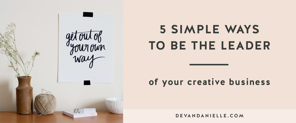 5 Simple Ways to be the Leader of your Creative Business