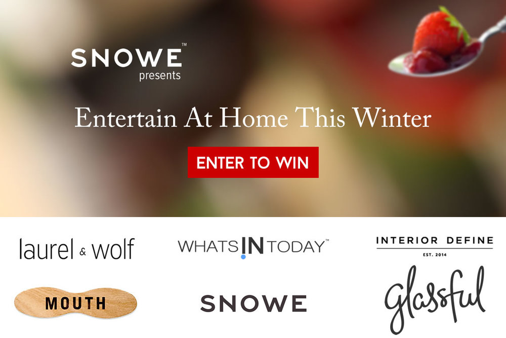 Entertain At Home This Winter.  It might be cold outside, but it's warm at home—so get ready to play host in your own abode.  Enter by December 16th for the chance to win $2,300 of entertaining essentials for your home from Snowe,  Laurel & Wolf, Mouth, Glassful, Interior Define, and What'sInToday.