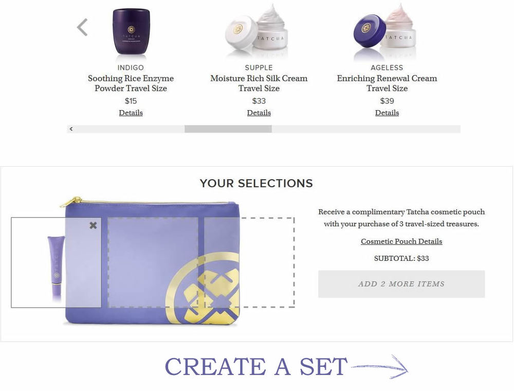 Just Drag and drop products you like into the pouch to Create your own selection & Receive a Complimentary Tatcha cosmetic pouch with your purchase of 3 travel-sized skin care products.