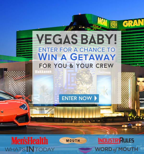 Win a Vegas escape for you and your Crew to Vegas. Plus lots of goodies.    ENTER NOW TO WIN - - 2 nights for four at the MGM Executive Grand, - 2-day SilverCar Rental, - $1000 gift card to Exotics Car Racing - 4 JetBlue Vouchers totaling $1000.  Prize Value: $4,500.  Brought to by: whatsintoday.com, Mouth, Mens Health, Word of Mouth & Industry rules
