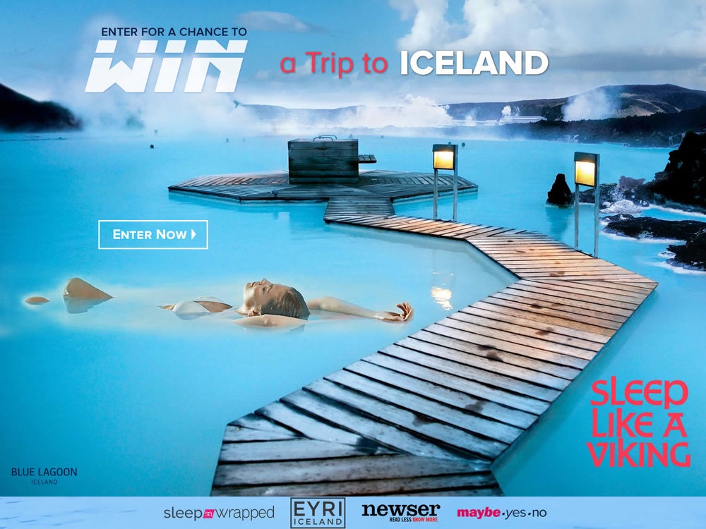 ENTER TO WIN -  a $3,950 trip to Iceland and an Icelandic EYRI Mattress. - SLEEP LIKE A VIKING Presented by maybeyesno.com  Prizes Include — 3 nights in Reykjavik + 2 rt Tickets & 3 nights at 101 Hotel. VIP Brew tour,  Blue Lagoon visit + $100 Gift Card to 66 North. An Luxury  EYRI  Mattress with Álafoss blanket from SleepWrapped.com
