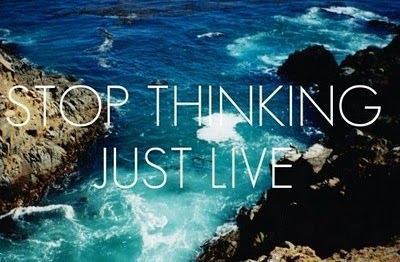 I think about many things during my day. It is my goal to recognize when to  stop  thinking and just live in the present.   Photo source:   http://love-quotes-quote-quotes-best-quotes.blogspot.com