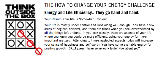 "October 18 - 20  Change your energy this weekend!  Does the result above sound familiar? As you can see, I have some work to do! (don't judge :) Anyways, Oprah and Deepak Chopra teamed up to create a VERY SHORT survey,  How to Change Your Energy  on the Oprah.com website that is part of the ""How Efficient Is Your Life?"" article. One of the first things about change is knowing where you stand. Weekends are a great time to rest, restore and create something new. Take the test (minutes), take a look at you and make a positive change this weekend.     ""One of the major causes of being ""stuck"" in your body is that energy isn't flowing properly."" - Deepak Chopra    Read more:  http://www.oprah.com/spirit/How-to-Change-Your-Energy/2#ixzz2htTLIqUZ    Survey image result: Oprah.com,  How to Change your Energy Survey"