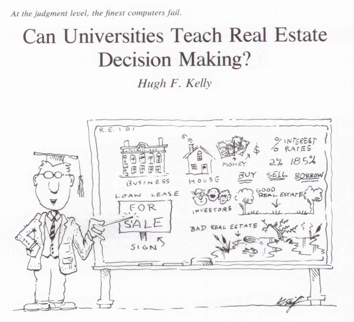 """Kelly, Hugh F. """"CAN UNIVERSITIES TEACH REAL-ESTATE DECISION-MAKING.""""  Real Estate Review  20.2 (1990): 78-84."""