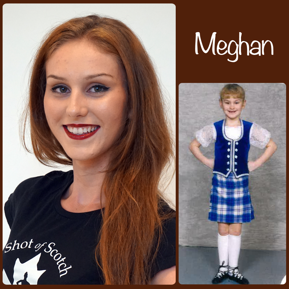 "Meghan Pike SoS Title: Dancer Hometown: Surrey, BC ""Real Life"" ID: Highland Dance Teacher and Studio Owner of Thistlebrook Academy Favourite Highland Dance Memory: Competing at Cowal (World Highland Dance Championships), and all around Scotland. Random and mostly true fact: Loves dirt biking/quadding, and camping... so long as there's a nice hotel with a pool and air conditioning!"