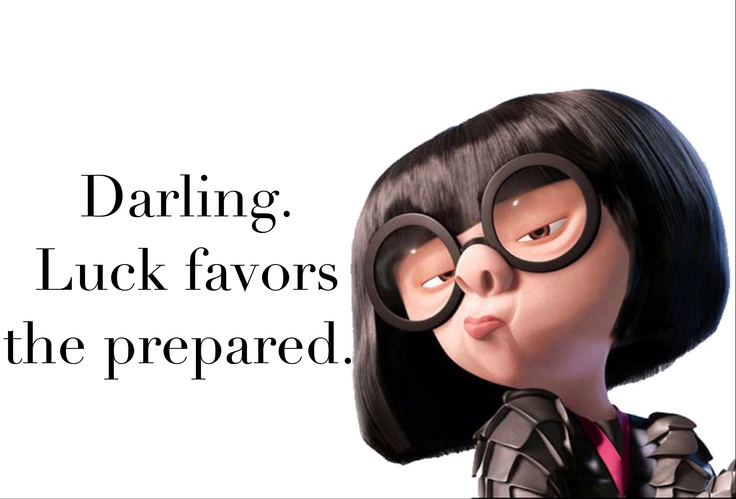 Edna Mode: Darling. Luck favors the prepared.