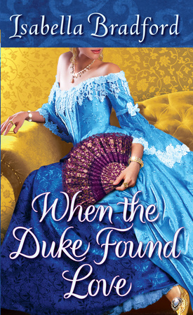 When the Duke Found Love   A Wylder Sisters Novel, Book 3 by Isabella Bradford Ballantine /Random House  July, 2012   One of Amazon's top ten Best Romance Books of 2012  !