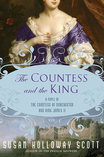 The Countess and the King: A Novel of the Countess of Dorchester and King James II   A Novel of Restoration England  by Susan Holloway Scott  New American Library September, 2010