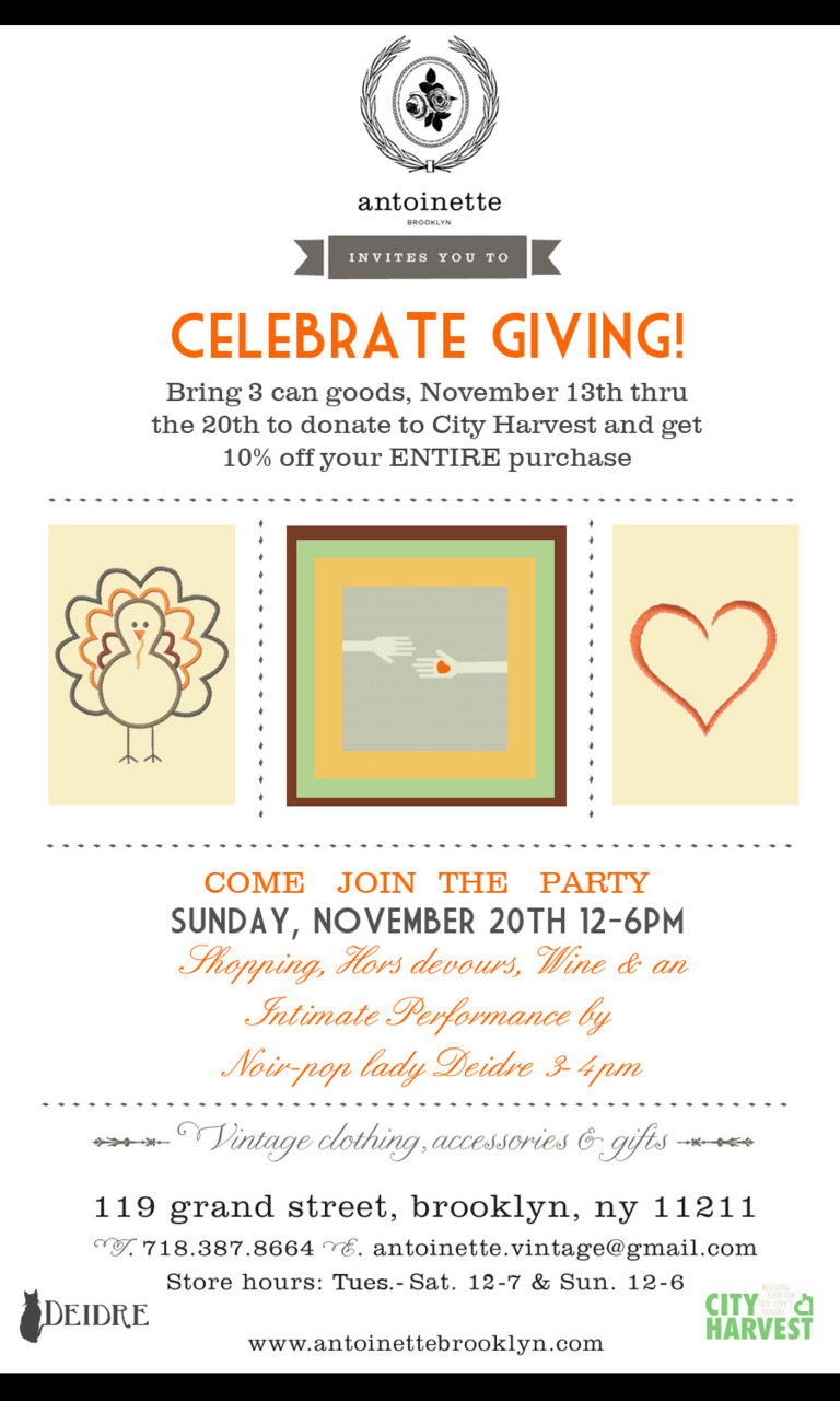 The week of November 13th thru the 20th we are collecting cans for City Harvest. Come in with 3 can goods & we'll give you 10% off your ENTiRE purchase. And on Sunday, November 20th from 12pm-6pm we'll be throwing our Thanksgiving party serving Hors devours, Wine & from 3-4pm there will be an intimate performance by Brooklyn's own Noir-pop lady Deidre!