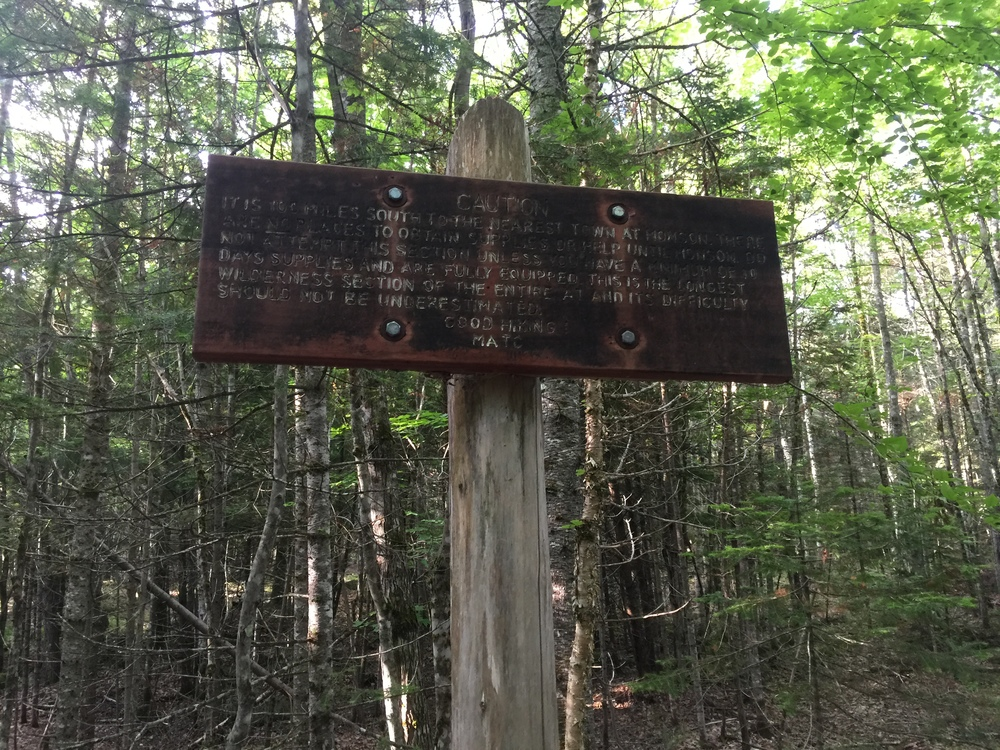 """IT IS 100 MILES SOUTH TO THE NEAREST TOWN AT MONSON. THERE ARE NO PLACES TO OBTAIN SUPPLIES OR HELP UNTIL MONSON. DO NOT ATTEMPT THIS SECTION UNLESS YOU HAVE A MINIMUM OF 10 DAYS SUPPLIES AND ARE FULLY EQUIPPED. THIS IS THE LONGEST WILDERNESS SECTION OF THE ENTIRE AT AND ITS DIFFICULTY SHOULD NOT BE UNDERESTIMATED.""  GOOD HIKING - MATC (MAINE APPALACHIAN TRAIL CLUB)"