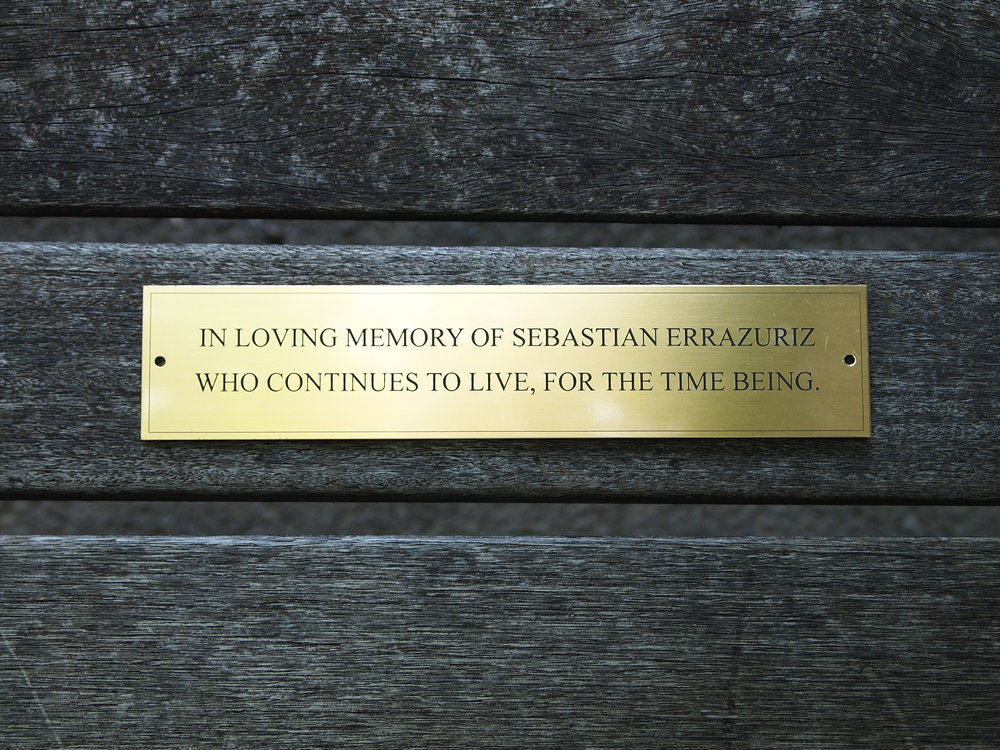 "2010 / 2011 / 2012  Found bench and bronze plaque  Dimensions variable  In Central Park, in New York City, a memorial bench with a bronze plaque in honor of a deceased loved one costs between 7,000 and 23,000 dollars. Katharine Hepburn and John Lennon are among those who have their own exclusive memorial bench. Without the funds to have a memorial bench dedicated to himself, Sebastian ErraZuriz had 50 bronze plaques made in a Chinatown store with his name fabricated on each, and then he personally screwed the plaques on empty benches all over the city. Each one of his 50 memorial benches reads: ""In living memory of Sebastian ErraZuriz, who continues to live for the time being."""