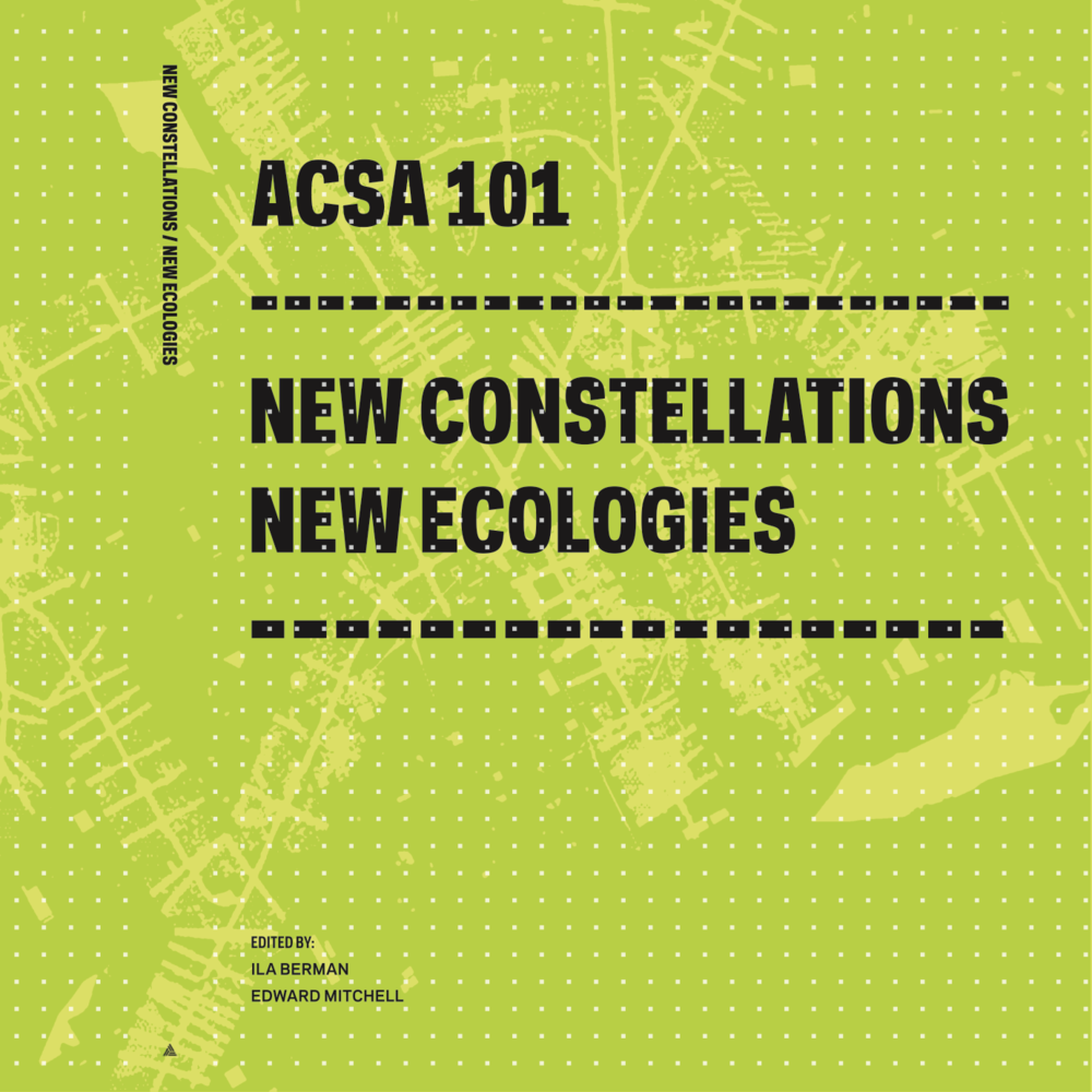 ACSA 101: NEW CONSTELLATIONS NEW ECOLOGIES ILA BERMAN / EDWARD MITCHELL